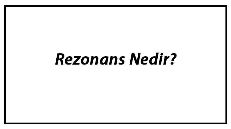 Rezonans Nedir? Rezonans Örnekleri Ve Olumsuz Etkileri