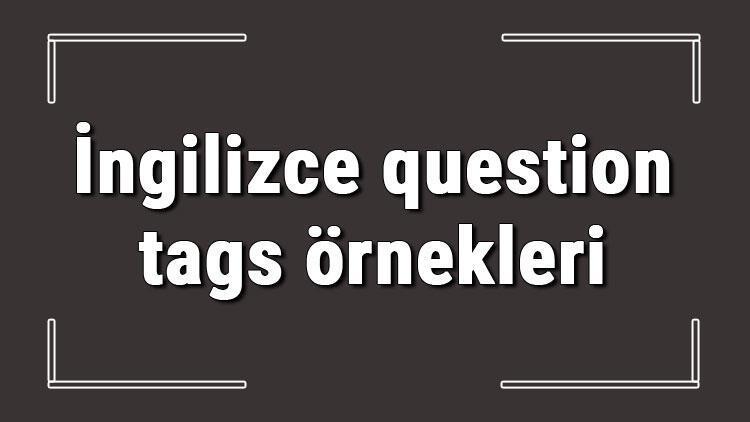 İngilizce question tags örnekleri ve alıştırmaları konu anlatımı