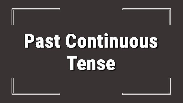 Past Continuous Tense (İngilizce geçmiş zamanda devamlılık) örnek olumlu, olumsuz ve soru cümleleri ile alıştırmalı konu anlatımı