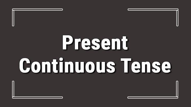 Present Continuous Tense (İngilizce şimdiki zaman) olumlu, olumsuz ve soru cümleleri ile alıştırmalı konu anlatımı