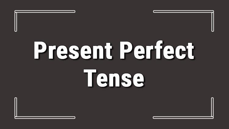 Present Perfect Tense (İngilizce belirsiz geçmiş zaman) örnek olumlu, olumsuz ve soru cümleleri ile alıştırmalı konu anlatımı
