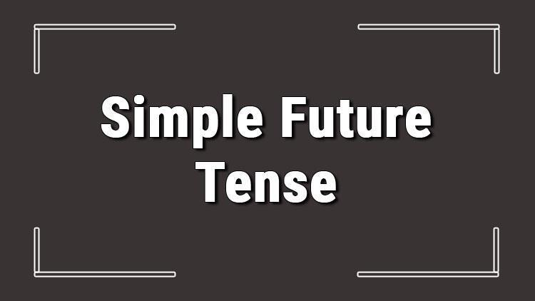 Simple Future Tense (İngilizce gelecek zaman) örnek olumlu, olumsuz ve soru cümleleri ile alıştırmalı konu anlatımı