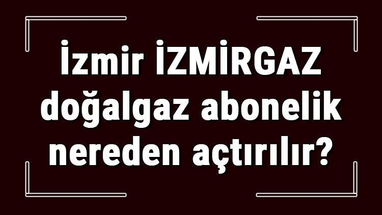 İzmir İZMİRGAZ doğalgaz abonelik nereden açtırılır? İZMİRGAZ doğalgaz başvuru için gerekli evraklar / Belgeler nelerdir?