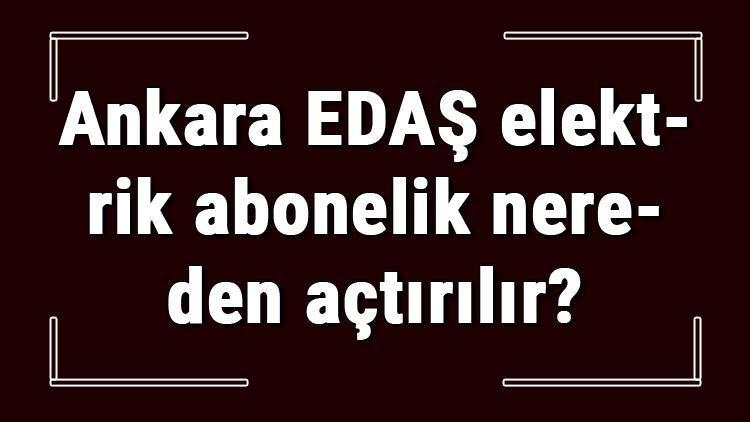 Ankara EDAŞ elektrik abonelik nereden açtırılır? Başkent Enerjisa başvuru için gerekli evraklar / Belgeler nelerdir?