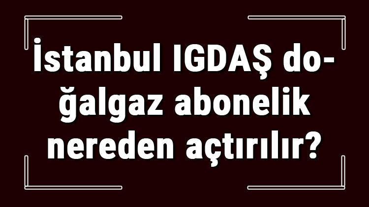 İstanbul IGDAŞ doğalgaz abonelik nereden açtırılır? Igdaş doğalgaz başvuru için gerekli evraklar / Belgeler nelerdir?