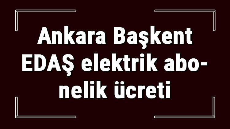 Ankara Başkent EDAŞ elektrik abonelik ücreti ne kadar? Başkent Enerjisa depozito ücreti peşin mi faturaya yansıtılır mı