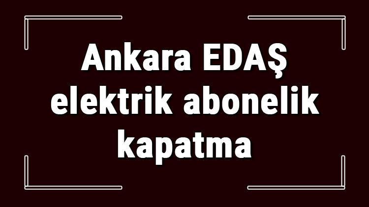 Ankara EDAŞ elektrik abonelik kapatma nasıl yapılır? Başkent EDAŞ abonelik iptali için yapılacak işlemler