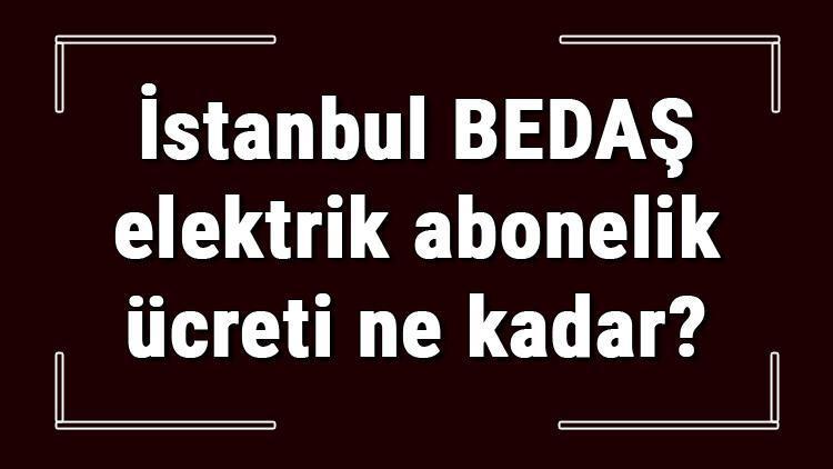 İstanbul BEDAŞ elektrik abonelik ücreti ne kadar? CK Boğaziçi Elektrik depozito ücreti peşin mi faturaya yansıtılır mı