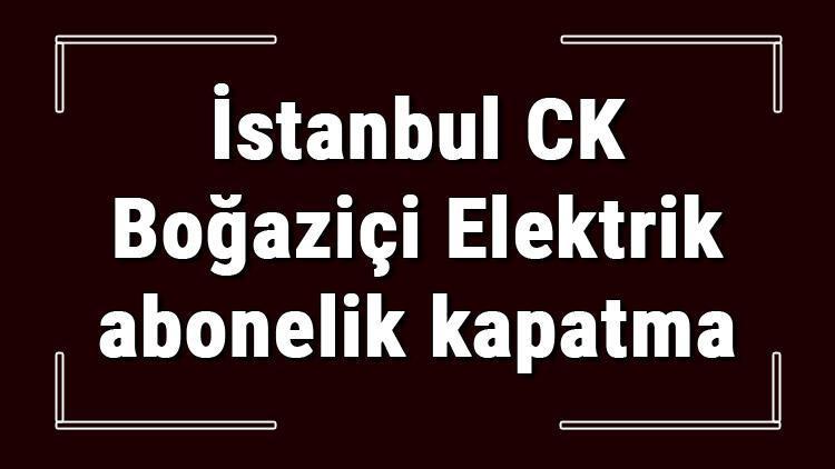 İstanbul CK Boğaziçi Elektrik abonelik kapatma nasıl yapılır? BEDAŞ abonelik iptali için yapılacak işlemler