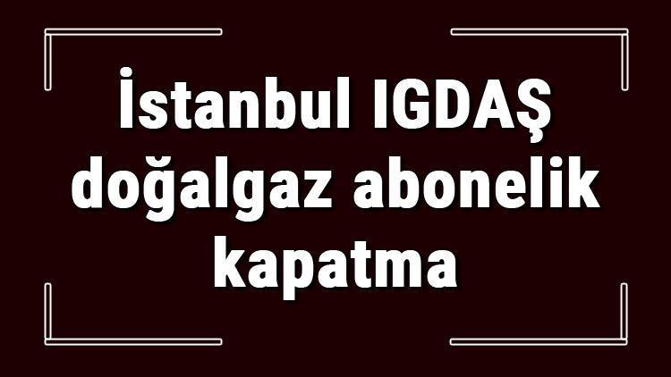 İstanbul IGDAŞ doğalgaz abonelik ücreti ne kadar? IGDAŞ depozito ücreti peşin mi faturaya yansıtılır mı