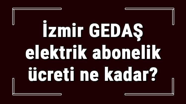 İzmir GEDAŞ elektrik abonelik ücreti ne kadar? Gediz elektirk depozito ücreti peşin mi faturaya yansıtılır mı