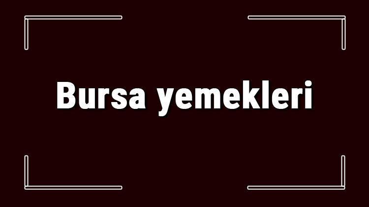 Bursa yemekleri - Bursa'da ne yenir ve neyi meşhur? Bursa mutfağı yemeklerinin isimleri ve listesi