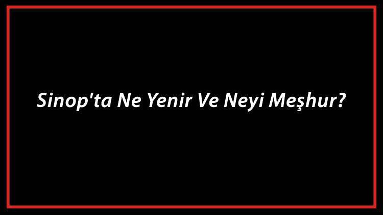 Sinop Yemekleri - Sinop'ta Ne Yenir Ve Neyi Meşhur? Sinop Mutfağı Yemeklerinin İsimleri Ve Listesi