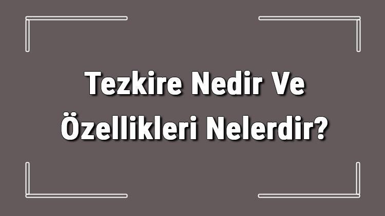 Tezkire Nedir Ve Özellikleri Nelerdir? Tezkire Ve Yazarları Hakkında Bilgi