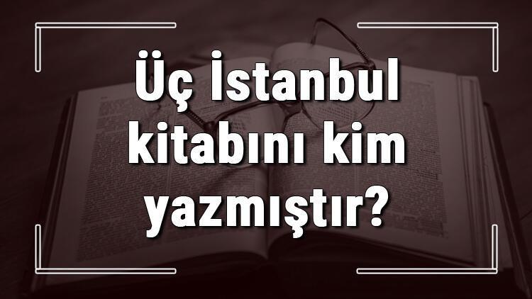 Üç İstanbul kitabını kim yazmıştır? Üç İstanbul kitabı özeti, konusu ve karakterleri