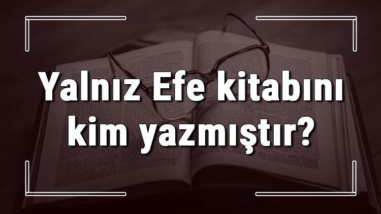 Yalnız Efe kitabını kim yazmıştır? Yalnız Efe kitabı özeti, konusu ve karakterleri