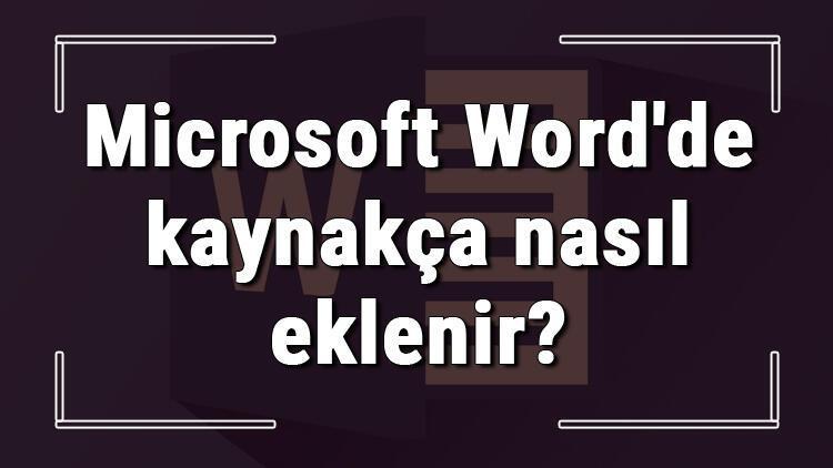 Microsoft Wordde kaynakça nasıl eklenir Word kaynakça ekleme ve oluşturma işlemi