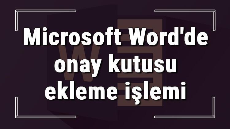 Microsoft Wordde onay kutusu ekleme işlemi nasıl yapılır