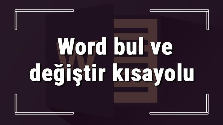 Word'de bir metni bulup değiştirme nasıl yapılır? Word bul ve değiştir kısayolu