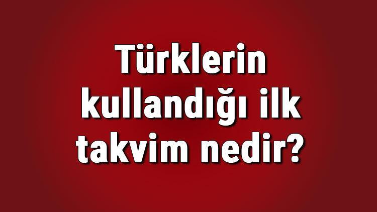 Türklerin kullandığı ilk takvim nedir Türklerin kullandığı ilk takvimler nelerdir