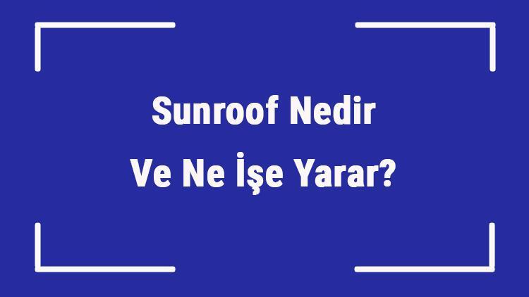 Sunroof Nedir Ve Ne İşe Yarar? Arabada Sunroof Önemli Midir