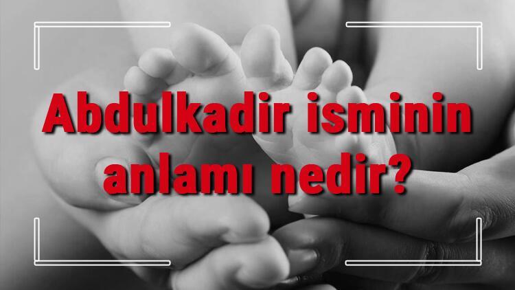 Abdulkadir isminin anlamı nedir? Abdulkadir ne demek? Abdulkadir adının özellikleri, analizi ve kökeni