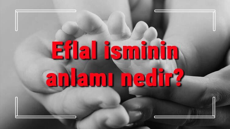 Eflal isminin anlamı nedir? Eflal ne demek? Eflal adının özellikleri, analizi ve kökeni