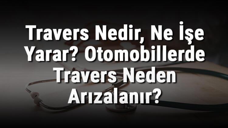 Travers Nedir, Ne İşe Yarar? Otomobillerde Travers Neden Arızalanır?