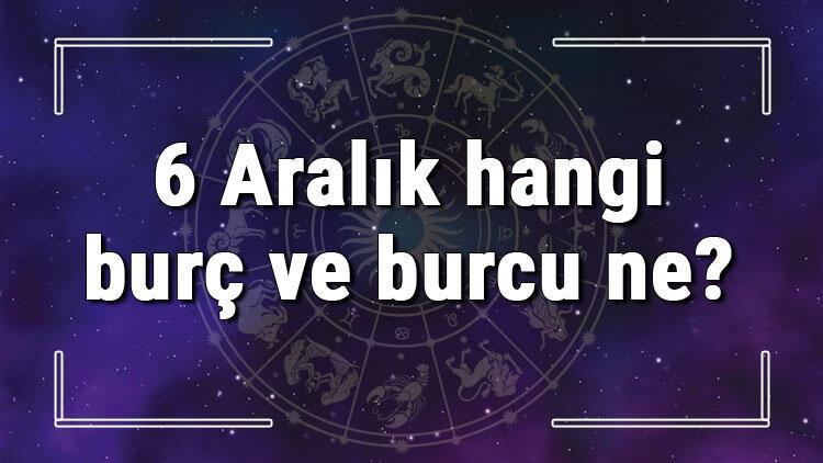 6 Aralık hangi burç ve burcu ne? 6 Aralık tarihde bugün, doğan Türk ile yabancı ünlüler, yükseleni ve özellikleri