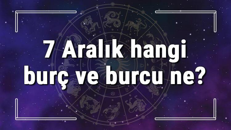 7 Aralık hangi burç ve burcu ne? 7 Aralık tarihde bugün, doğan Türk ile yabancı ünlüler, yükseleni ve özellikleri
