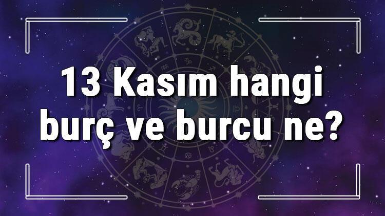 13 Kasım hangi burç ve burcu ne? 13 Kasım tarihde bugün, doğan Türk ile yabancı ünlüler, yükseleni ve özellikleri