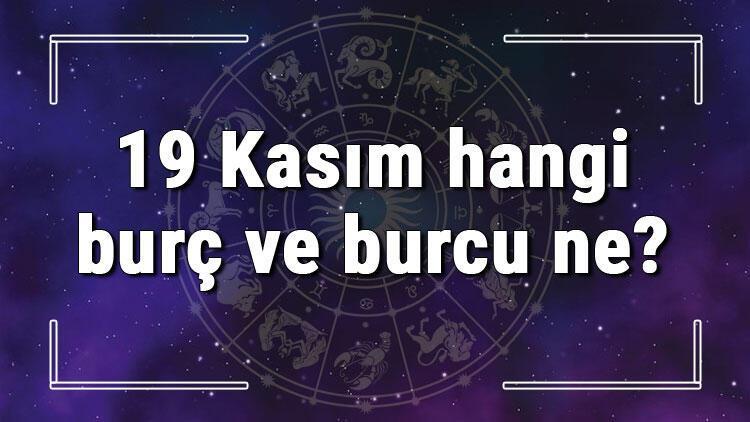 19 Kasım hangi burç ve burcu ne? 19 Kasım tarihde bugün, doğan Türk ile yabancı ünlüler, yükseleni ve özellikleri