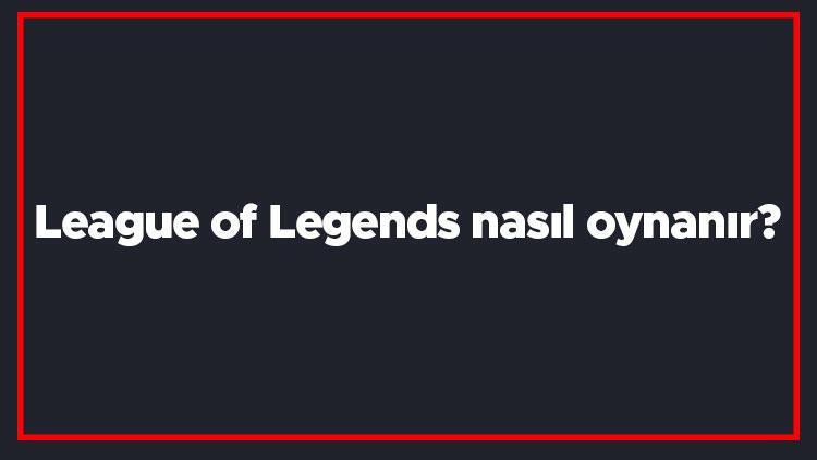 League of Legends nasıl oynanır? Lol mantığı nedir? Lol oyunu en iyi şekilde nasıl oynanır?