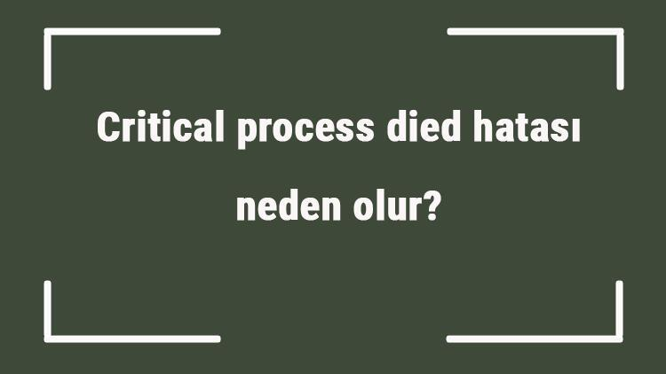 Critical process died hatası neden olur Durdurma kodu critical process died ne demek