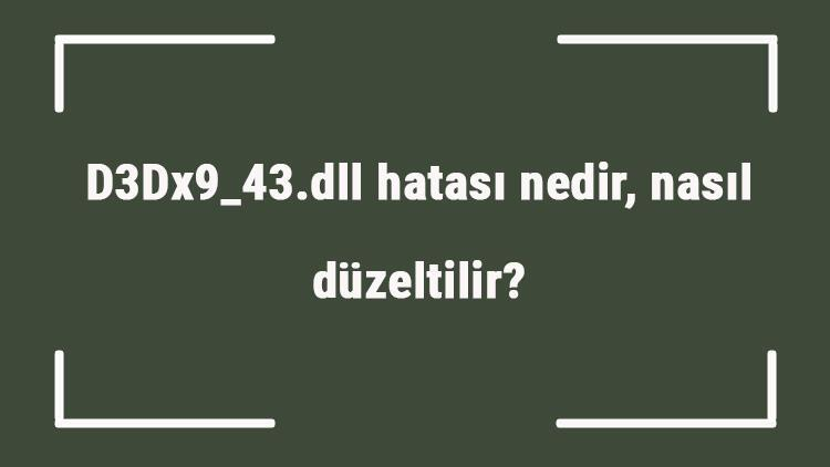 D3Dx9_43.dll hatası nedir, nasıl düzeltilir Lole girişte D3Dx9_43.dll hatası çözümü