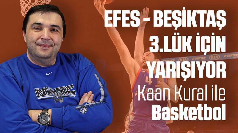 Kaan Kural yorumluyor... Efes - Beşiktaş 3.lük için yarışıyor!