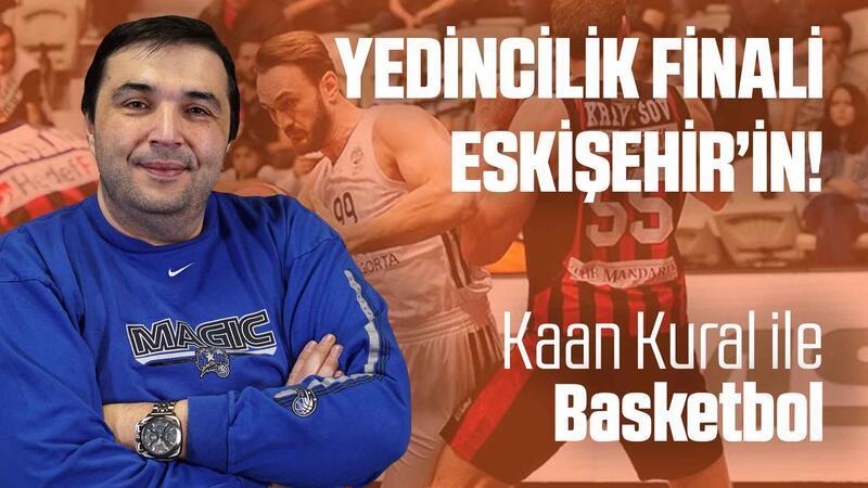 Kaan Kural yorumluyor... Yedincilik finali Eskişehir'in!