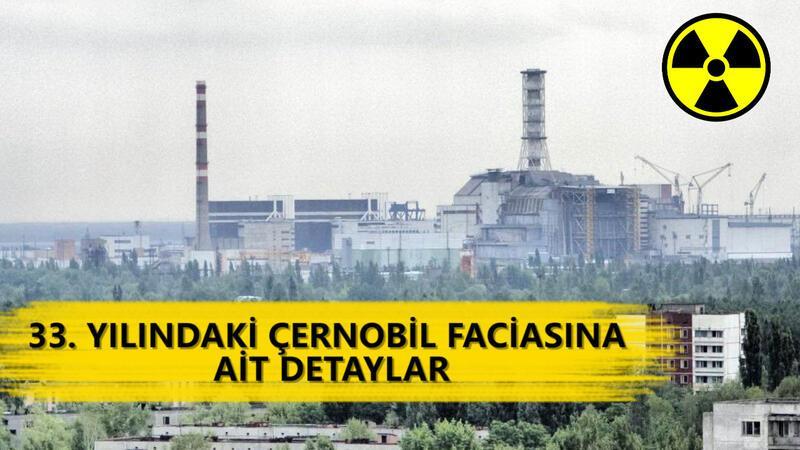 33. yılındaki Çernobil faciasına ait detaylar