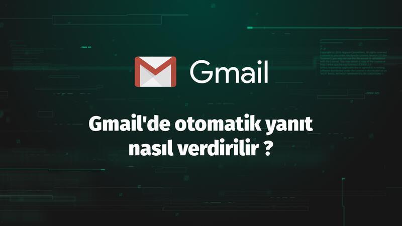 Gmail'de otomatik yanıt nasıl verdirilir ?