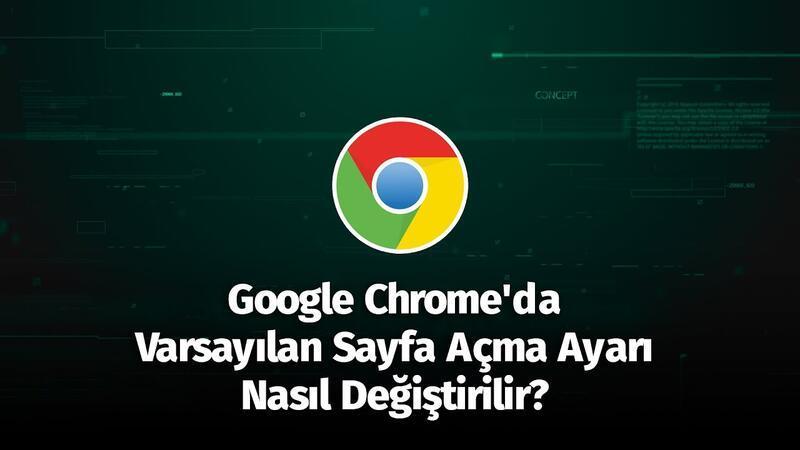 Google Chrome'da Varsayılan Sayfa Açma Ayarı Nasıl Değiştirilir?