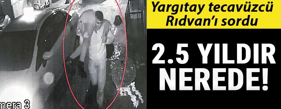 Yargıtay tecavüzcü Rıdvan'ı sordu... 2.5 yıldır nerede