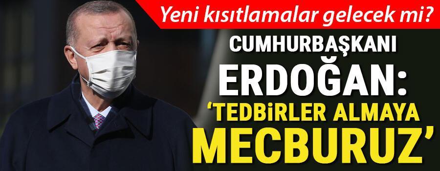 Son dakika... Yeni kısıtlamalar gelecek mi Cumhurbaşkanı Erdoğan: Tedbirler almaya mecburuz ve alacağız